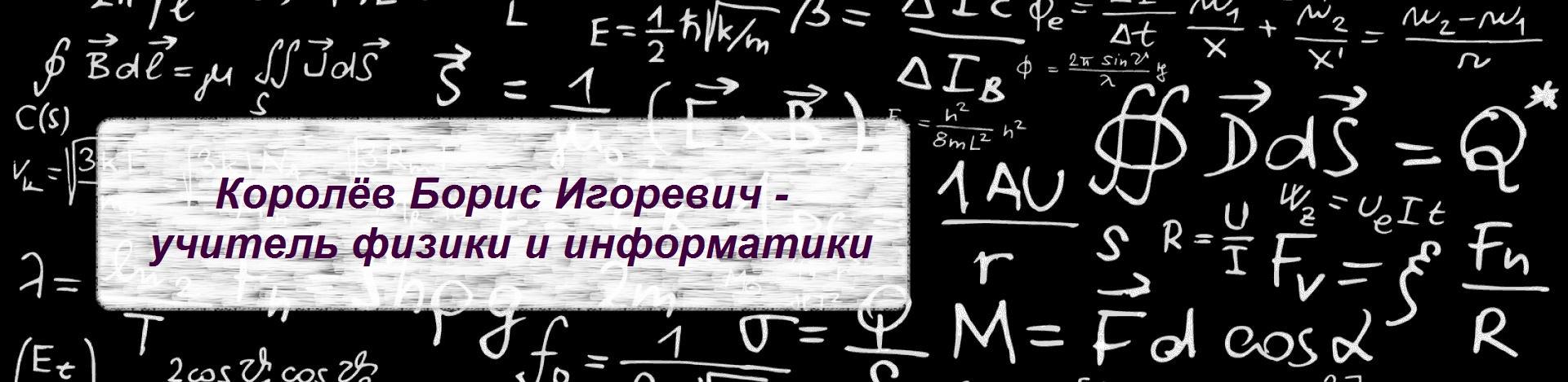 Королёв Борис Игоревич - учитель математики, физики и информатики